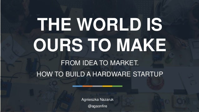 THE WORLD IS OURS TO MAKE FROM IDEA TO MARKET. HOW TO BUILD A HARDWARE STARTUP Agnieszka Nazaruk @agaonfire