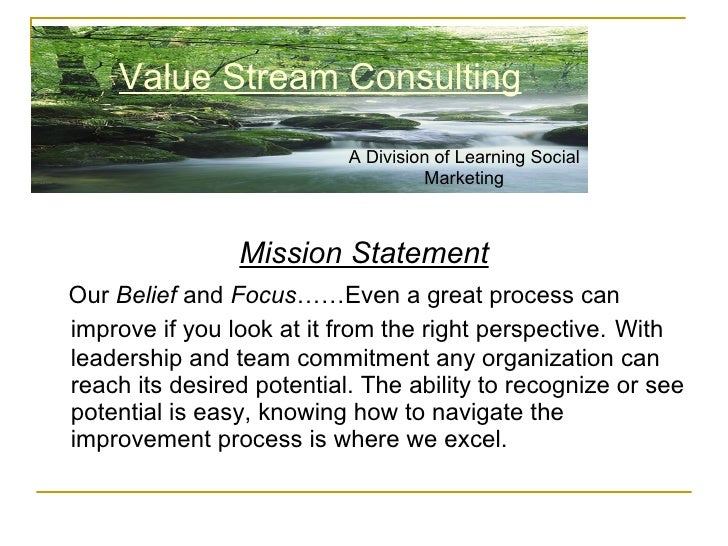 <ul><li>Mission Statement </li></ul><ul><li>Our  Belief  and  Focus ……Even a great process can improve if you look at it f...