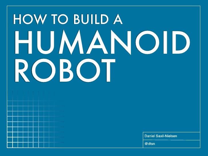 HOW TO BUILD A  HUMANOID ROBOT                  Daniel Saxil-Nielsen                   @dtsn
