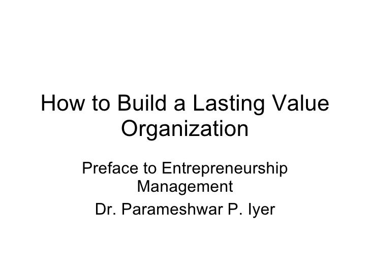 How to Build a Lasting Value Organization Preface to Entrepreneurship Management Dr. Parameshwar P. Iyer