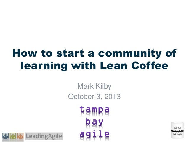 How to start a community of learning with Lean Coffee Mark Kilby October 3, 2013