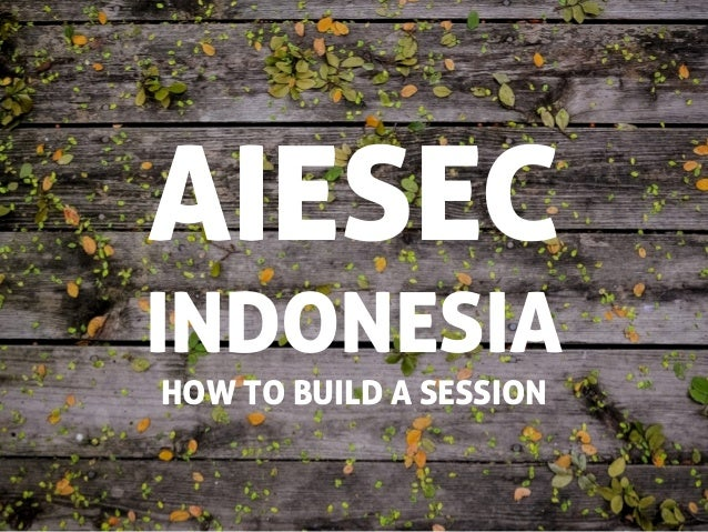 AIESEC INDONESIA HOW TO BUILD A SESSION