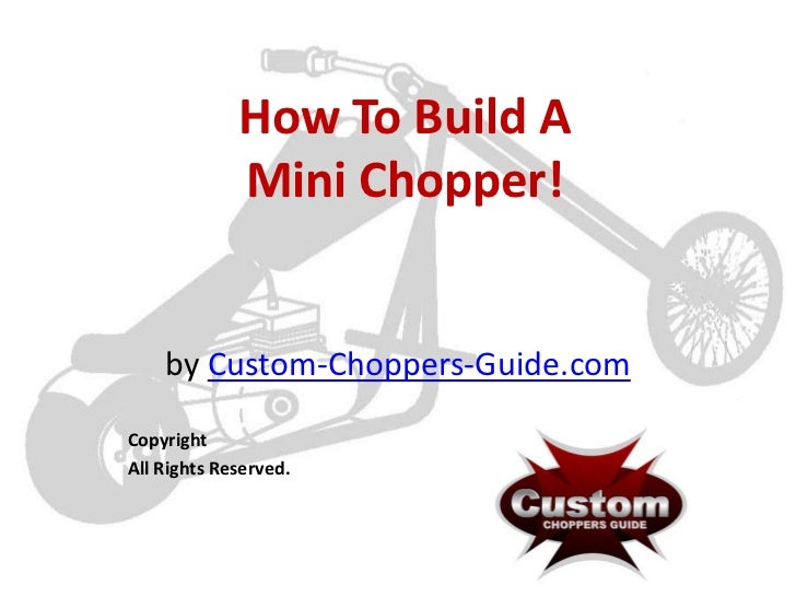 How To Build A             Mini Chopper!    by Custom-Choppers-Guide.comCopyrightAll Rights Reserved.