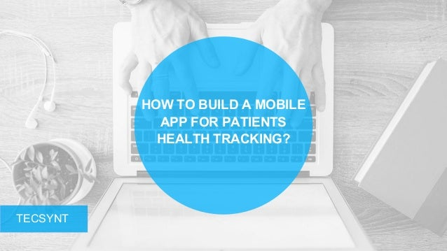HOW TO BUILD A MOBILE APP FOR PATIENTS HEALTH TRACKING? TECSYNT