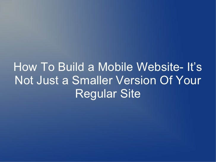 How To Build a Mobile Website- It'sNot Just a Smaller Version Of Your           Regular Site