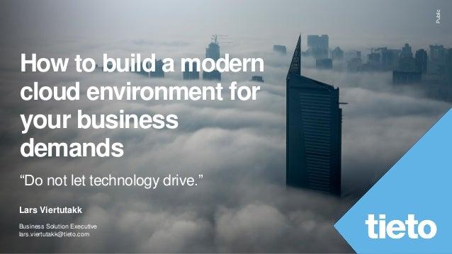 "Public How to build a modern cloud environment for your business demands ""Do not let technology drive."" Lars Viertutakk Bu..."