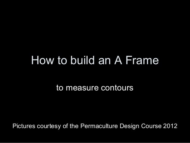 How to build an A Frame              to measure contoursPictures courtesy of the Permaculture Design Course 2012