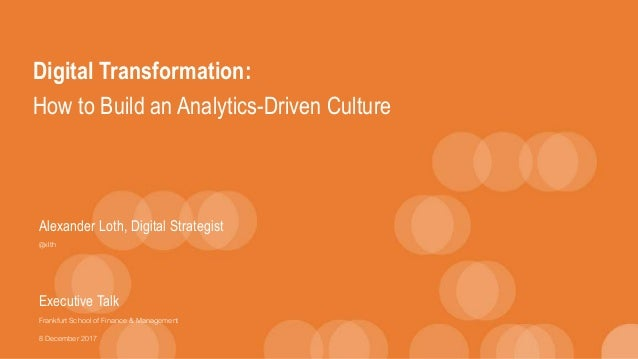 Digital Transformation: How to Build an Analytics-Driven Culture Alexander Loth, Digital Strategist @xlth Executive Talk F...