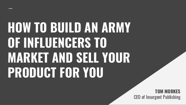 HOW TO BUILD AN ARMY OF INFLUENCERS TO MARKET AND SELL YOUR PRODUCT FOR YOU TOM MORKES CEO of Insurgent Publishing
