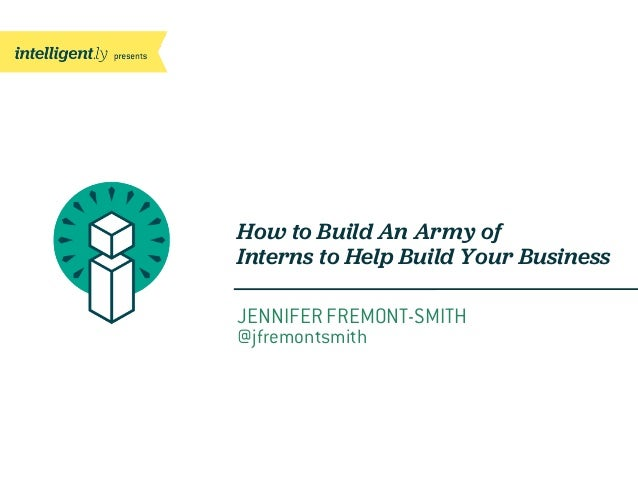 How to Build An Army of Interns to Help Build Your Business JENNIFER FREMONT-SMITH @jfremontsmith
