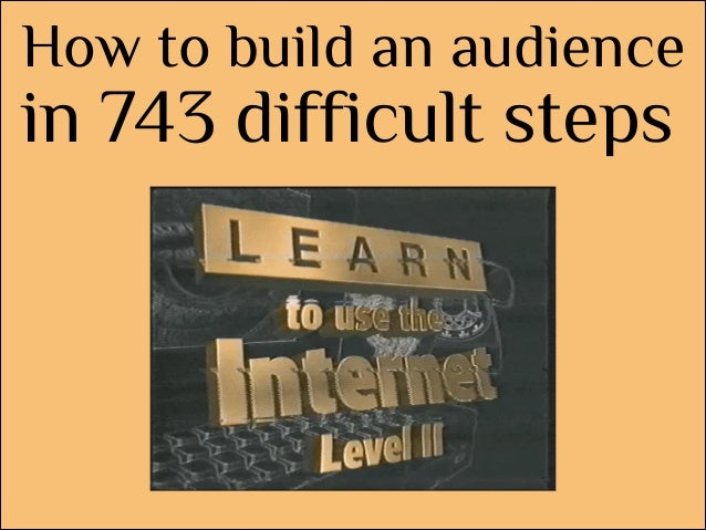 How to build an audience  in 743 difficult steps