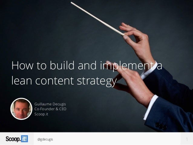 @gdecugis How to build and implement a lean content strategy 1 Guillaume Decugis Co-Founder & CEO Scoop.it