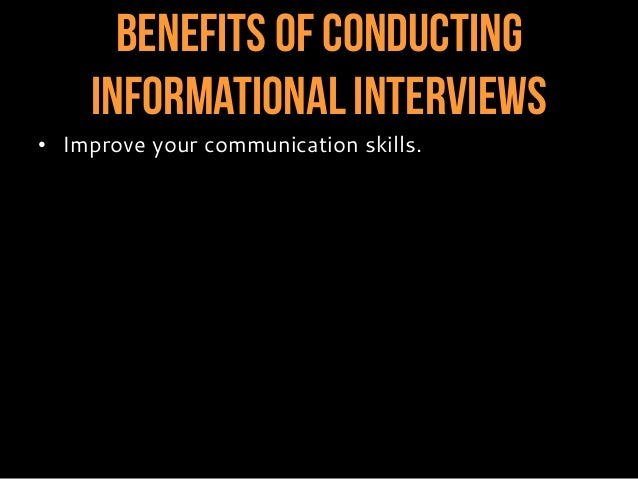 Benefits of Conducting InformationalInterviews • Improve your communication skills. • Gain confidence speaking with other ...