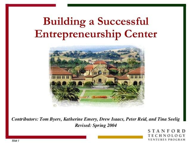 Slide 1Slide 1 Building a Successful Entrepreneurship Center Contributors: Tom Byers, Katherine Emery, Drew Isaacs, Peter ...