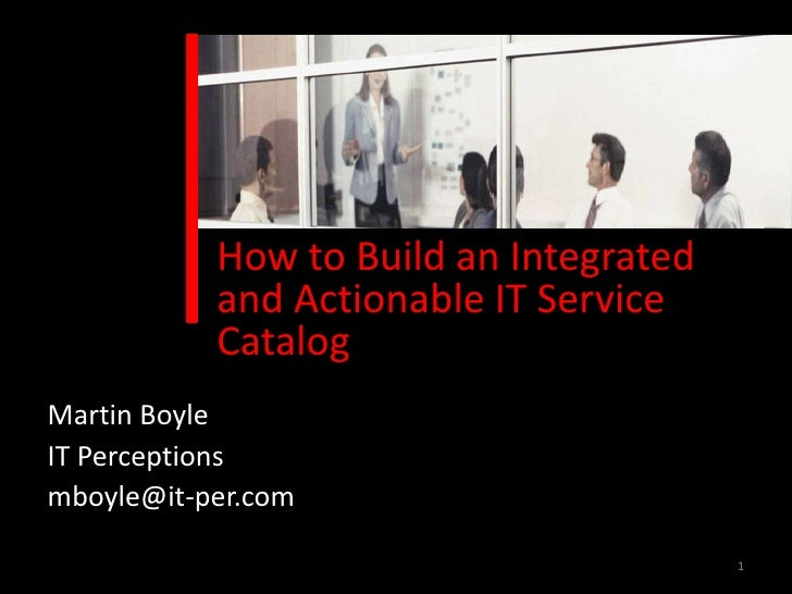How to Build an Integrated           and Actionable IT Service           CatalogMartin BoyleIT Perceptionsmboyle@it-per.co...