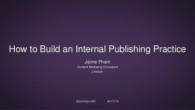 How to Build an Internal Publishing Practice  Jaime Pham  Content Marketing Consultant  LinkedIn  @jaimelynn09 #inTC14