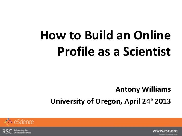 How to Build an OnlineProfile as a ScientistAntony WilliamsUniversity of Oregon, April 24th2013