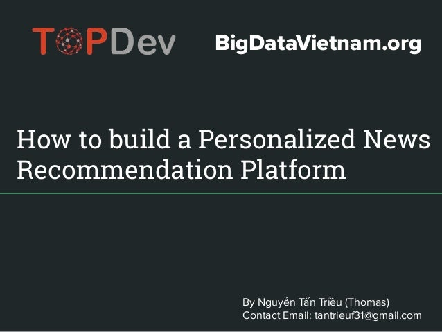 How to build a Personalized News Recommendation Platform By Nguyễn Tấn Triều (Thomas) Contact Email: tantrieuf31@gmail.com...