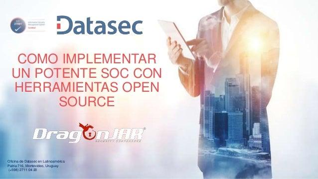COMO IMPLEMENTAR UN POTENTE SOC CON HERRAMIENTAS OPEN SOURCE Oficina de Datasec en Latinoamérica Patria 716, Montevideo, U...
