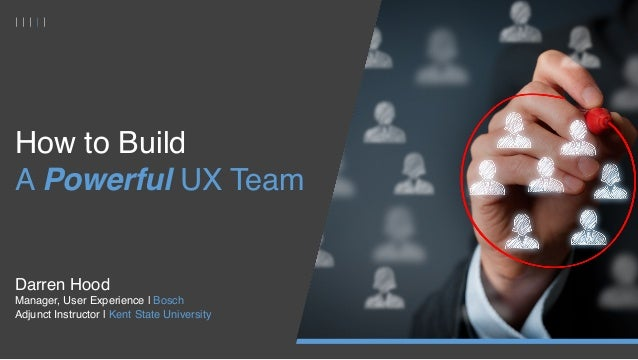 How to Build A Powerful UX Team  Darren Hood Manager, User Experience | Bosch Adjunct Instructor | Kent State University