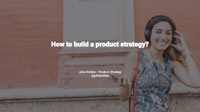 1 How to build a product strategy? Julie Knibbe - Product Strategy @julieknibbe
