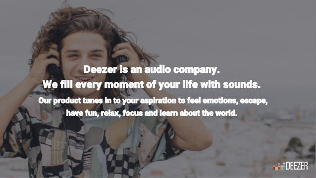 11 Deezer is an audio company. We fill every moment of your life with sounds. Our product tunes in to your aspiration to f...