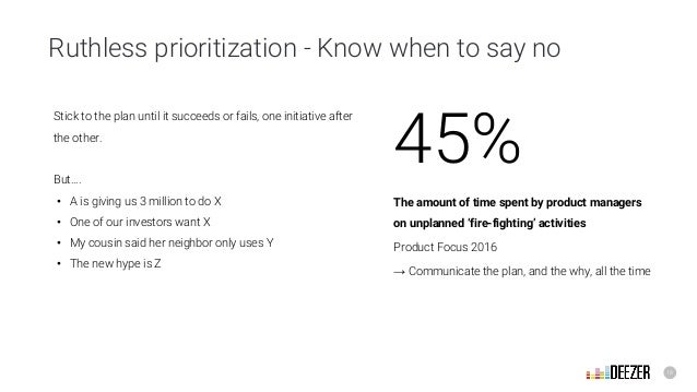 18 Ruthless prioritization - Know when to say no 45% The amount of time spent by product managers on unplanned 'fire-fight...