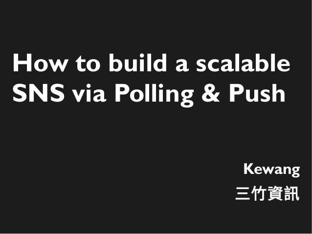 How to build a scalable SNS via Polling & Push Kewang 三竹資訊
