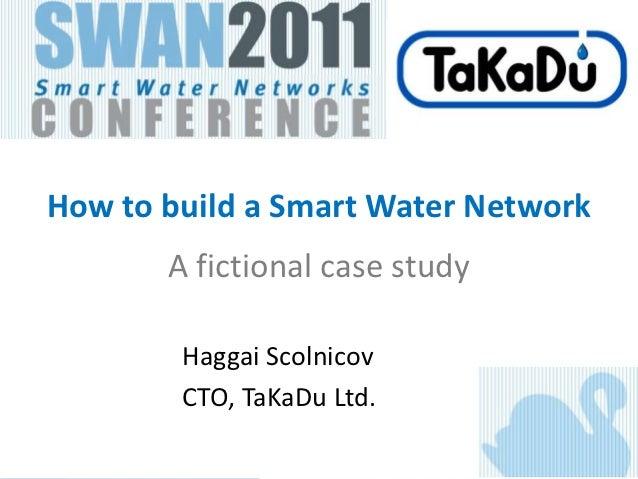 How to build a Smart Water Network       A fictional case study        Haggai Scolnicov        CTO, TaKaDu Ltd.