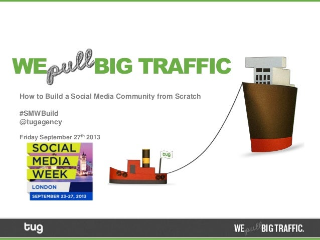 How to Build a Social Media Community from Scratch #SMWBuild @tugagency Friday September 27th 2013 WE BIG TRAFFIC