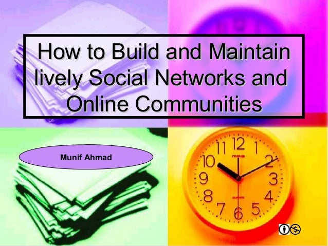 How to Build and Maintain lively Social Networks and Online Communities Munif Ahmad
