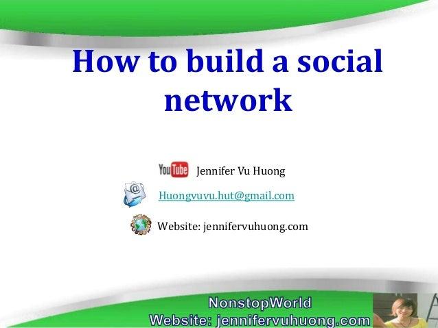 Page 1 How to build a social network Huongvuvu.hut@gmail.com Website: jennifervuhuong.com Jennifer Vu Huong