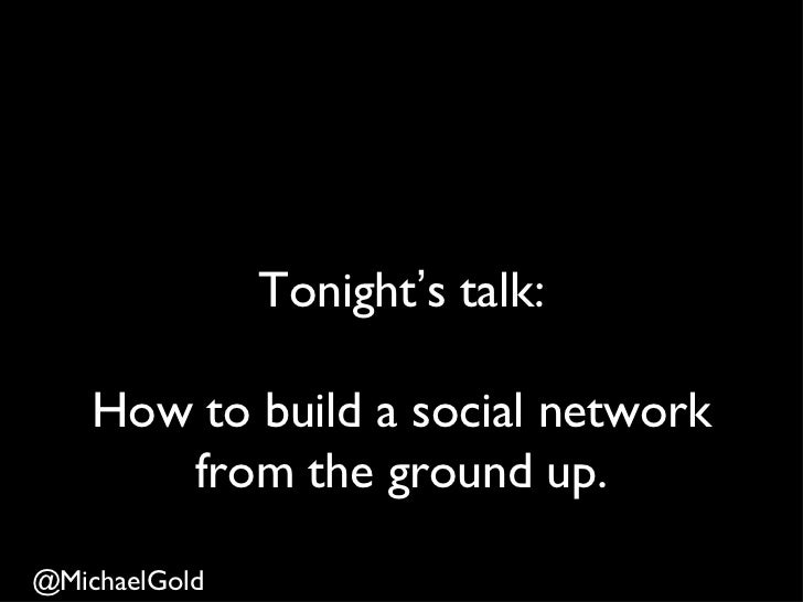 Tonight's talk:    How to build a social network       from the ground up.@MichaelGold