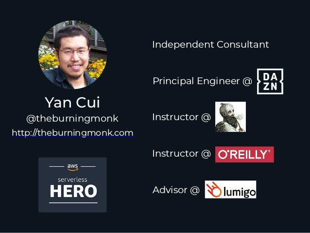 Yan Cui http://theburningmonk.com @theburningmonk Principal Engineer @ Independent Consultant Instructor @ Instructor @ Ad...