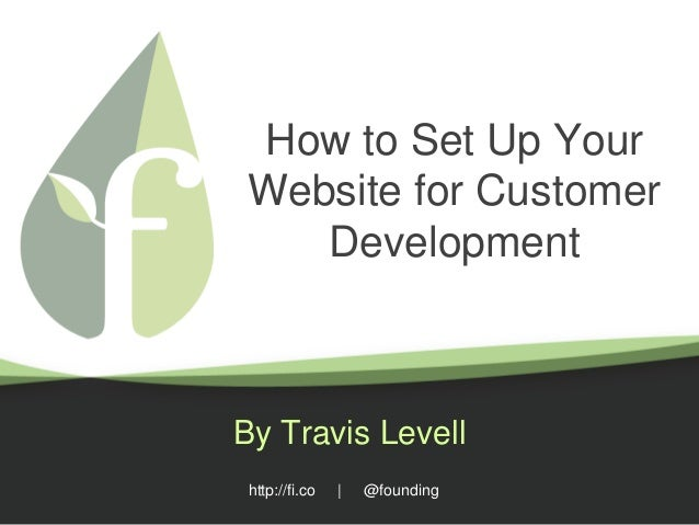 http://fi.co | @founding How to Set Up Your Website for Customer Development By Travis Levell