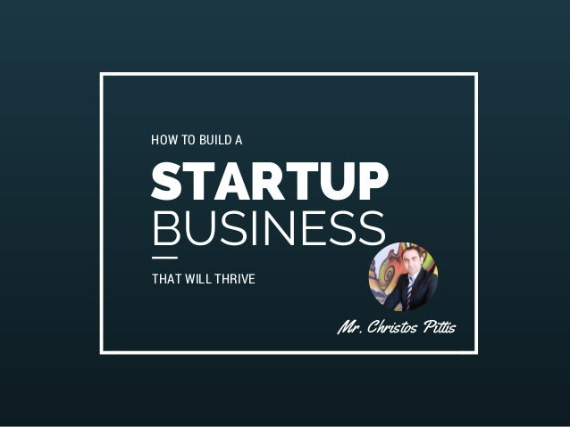 HOW TO BUILD A  STARTUP  BUSINESS  THAT WILL THRIVE  Mr. Christos Pittis
