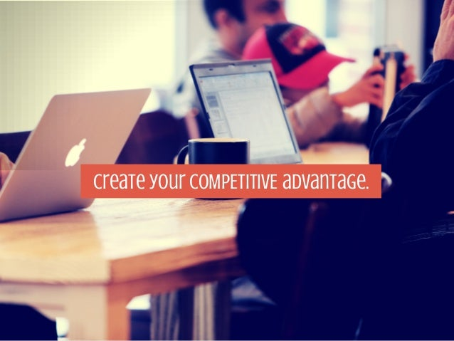 Create your COMPETITIVE advantage.