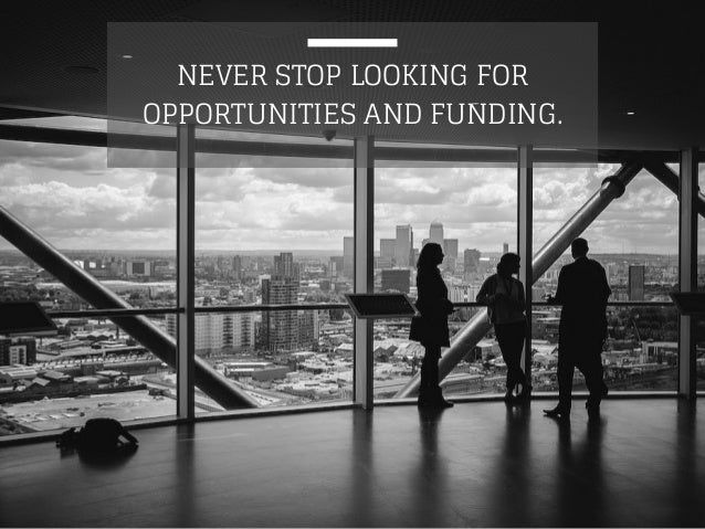 NEVER STOP LOOKING FOR  OPPORTUNITIES AND FUNDING.