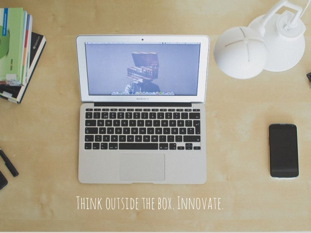 Think outside the box. Innovate.