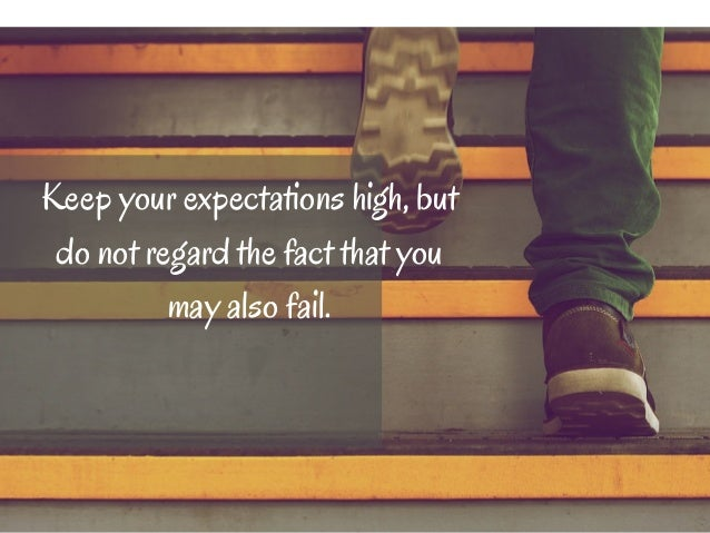 Keep your expectations high, but  do not regard the fact that you  may also fail.