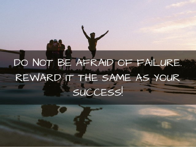 DO NOT BE AFRAID OF FAILURE.  REWARD IT THE SAME AS YOUR  SUCCESS!