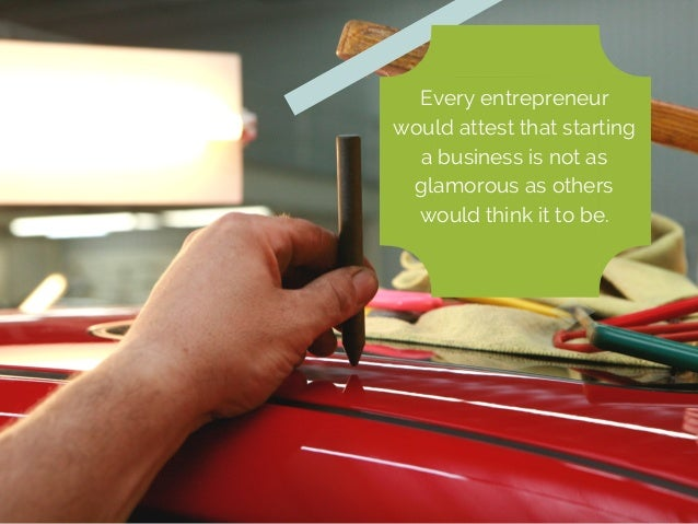 Every entrepreneur  would attest that starting  a business is not as  glamorous as others  would think it to be.