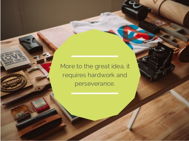 More to the great idea, it  requires hardwork and  perseverance.