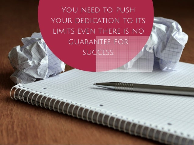 You need to push  your dedication to its  limits even there is no  guarantee for  success.