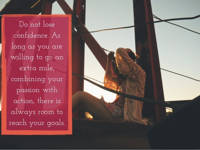 Do not lose  confidence. As  long as you are  willing to go an  extra mile,  combining your  passion with  action, there i...