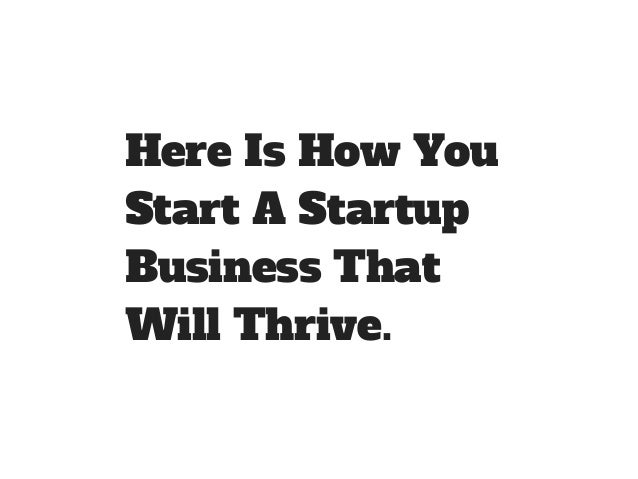 Here Is How You  Start A Startup  Business That  Will Thrive.