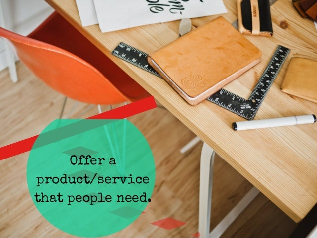 Offer a  product/service  that people need.