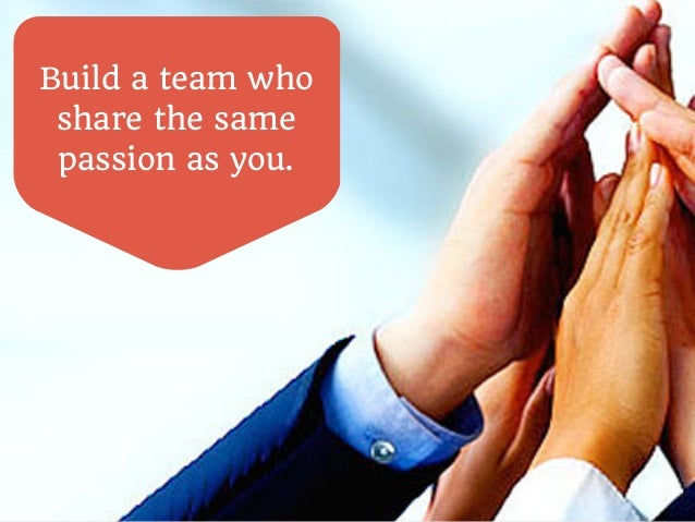 Build a team who  share the same  passion as you.