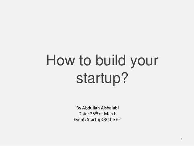 How to build yourstartup?1By Abdullah AlshalabiDate: 25th of MarchEvent: StartupQ8 the 6th