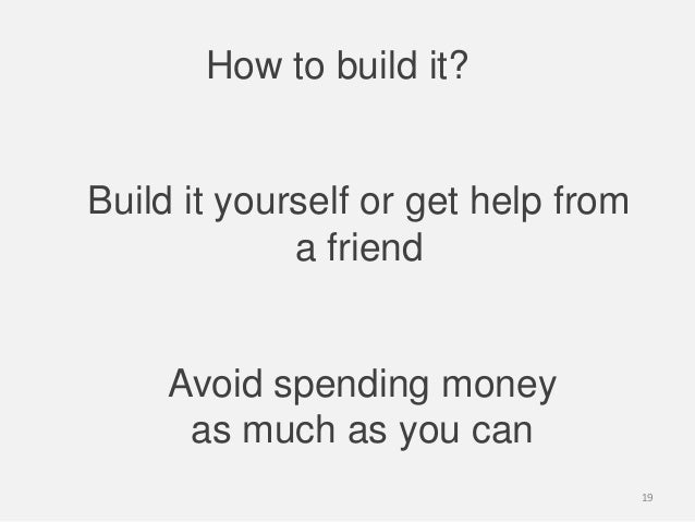 How to build it?Build it yourself or get help froma friendAvoid spending moneyas much as you can19